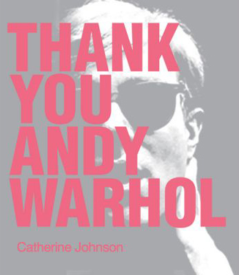 THANK YOU ANDY WARHOL by Catherine Johnson